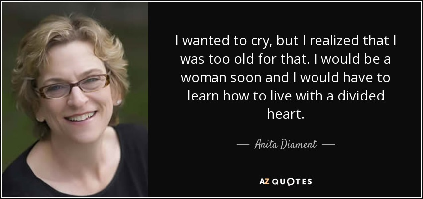 I wanted to cry, but I realized that I was too old for that. I would be a woman soon and I would have to learn how to live with a divided heart. - Anita Diament