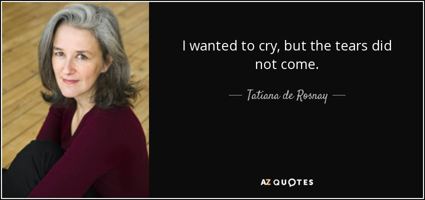 I wanted to cry, but the tears did not come. - Tatiana de Rosnay