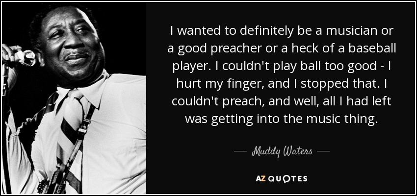 I wanted to definitely be a musician or a good preacher or a heck of a baseball player. I couldn't play ball too good - I hurt my finger, and I stopped that. I couldn't preach, and well, all I had left was getting into the music thing. - Muddy Waters