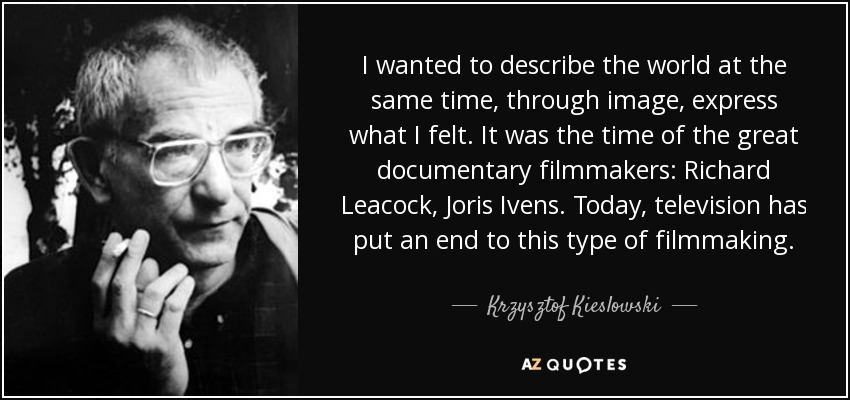 I wanted to describe the world at the same time, through image, express what I felt. It was the time of the great documentary filmmakers: Richard Leacock, Joris Ivens. Today, television has put an end to this type of filmmaking. - Krzysztof Kieslowski