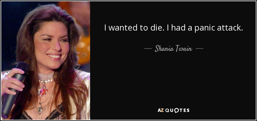 I wanted to die. I had a panic attack. - Shania Twain