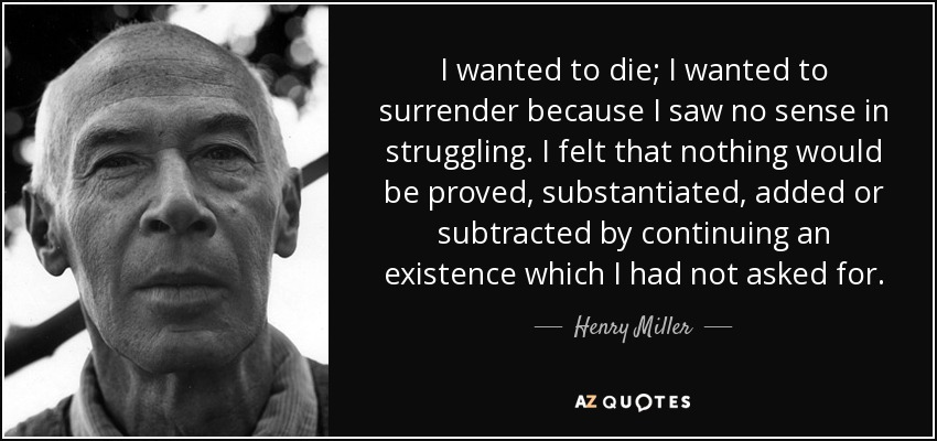 I wanted to die; I wanted to surrender because I saw no sense in struggling. I felt that nothing would be proved, substantiated, added or subtracted by continuing an existence which I had not asked for. - Henry Miller