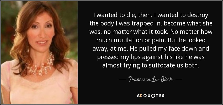 I wanted to die, then. I wanted to destroy the body I was trapped in, become what she was, no matter what it took. No matter how much mutilation or pain. But he looked away, at me. He pulled my face down and pressed my lips against his like he was almost trying to suffocate us both. - Francesca Lia Block