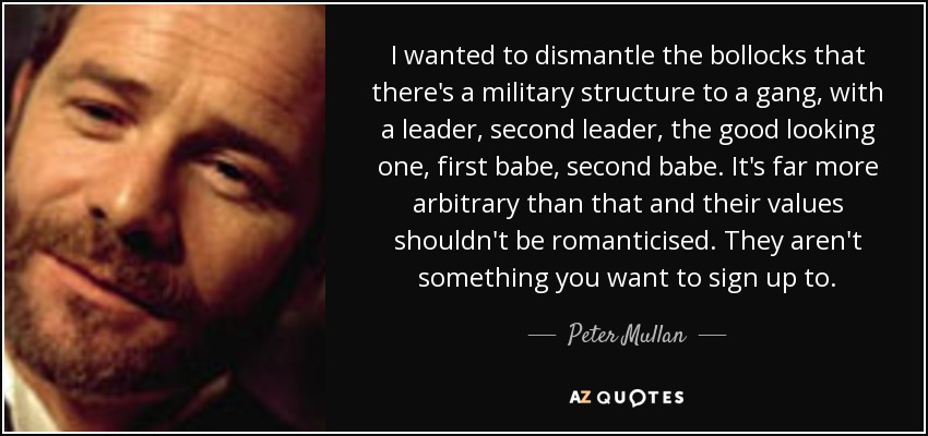 I wanted to dismantle the bollocks that there's a military structure to a gang, with a leader, second leader, the good looking one, first babe, second babe. It's far more arbitrary than that and their values shouldn't be romanticised. They aren't something you want to sign up to. - Peter Mullan