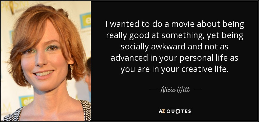 I wanted to do a movie about being really good at something, yet being socially awkward and not as advanced in your personal life as you are in your creative life. - Alicia Witt