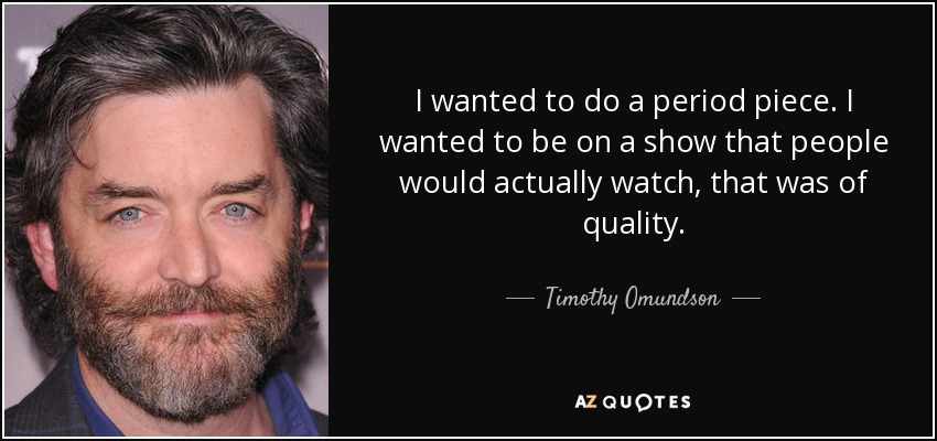 I wanted to do a period piece. I wanted to be on a show that people would actually watch, that was of quality. - Timothy Omundson