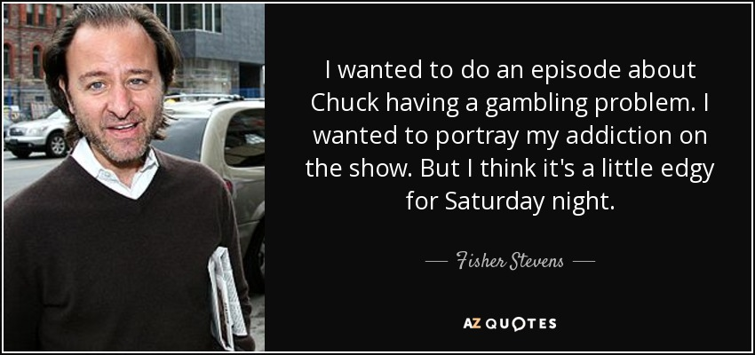 I wanted to do an episode about Chuck having a gambling problem. I wanted to portray my addiction on the show. But I think it's a little edgy for Saturday night. - Fisher Stevens