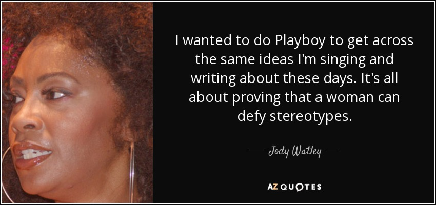 I wanted to do Playboy to get across the same ideas I'm singing and writing about these days. It's all about proving that a woman can defy stereotypes. - Jody Watley
