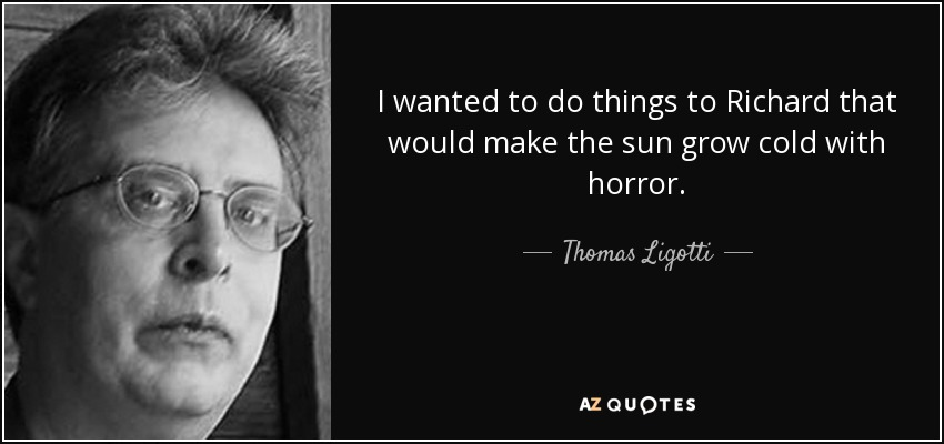 I wanted to do things to Richard that would make the sun grow cold with horror. - Thomas Ligotti