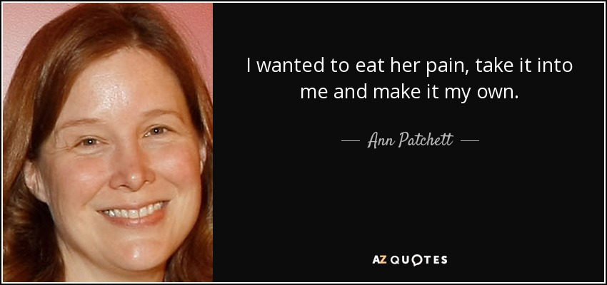 I wanted to eat her pain, take it into me and make it my own. - Ann Patchett