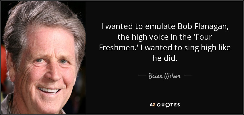 I wanted to emulate Bob Flanagan, the high voice in the 'Four Freshmen.' I wanted to sing high like he did. - Brian Wilson