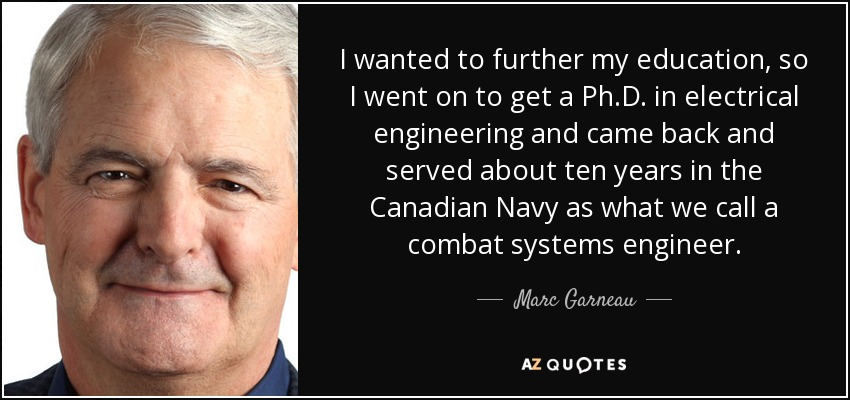 I wanted to further my education, so I went on to get a Ph.D. in electrical engineering and came back and served about ten years in the Canadian Navy as what we call a combat systems engineer. - Marc Garneau
