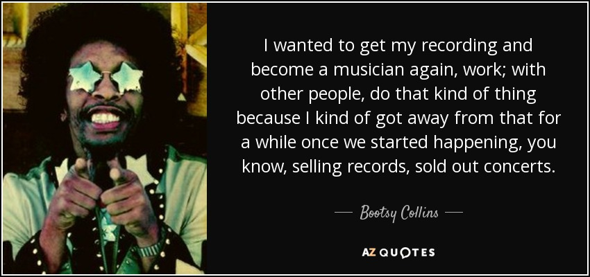 I wanted to get my recording and become a musician again, work; with other people, do that kind of thing because I kind of got away from that for a while once we started happening, you know, selling records, sold out concerts. - Bootsy Collins