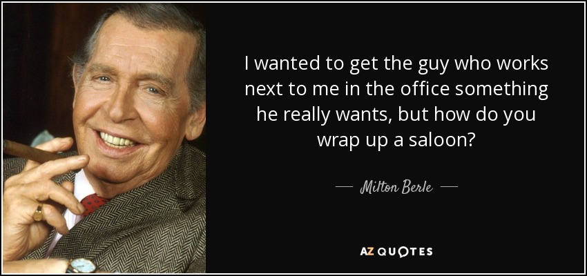 I wanted to get the guy who works next to me in the office something he really wants, but how do you wrap up a saloon? - Milton Berle