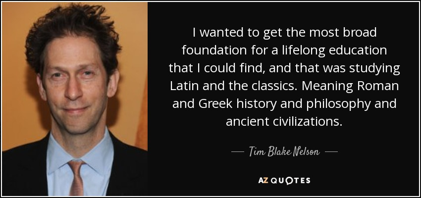 I wanted to get the most broad foundation for a lifelong education that I could find, and that was studying Latin and the classics. Meaning Roman and Greek history and philosophy and ancient civilizations. - Tim Blake Nelson