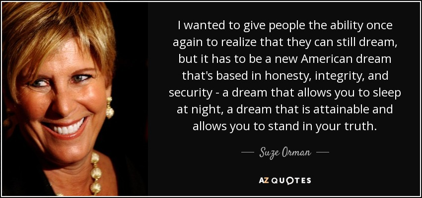 I wanted to give people the ability once again to realize that they can still dream, but it has to be a new American dream that's based in honesty, integrity, and security - a dream that allows you to sleep at night, a dream that is attainable and allows you to stand in your truth. - Suze Orman
