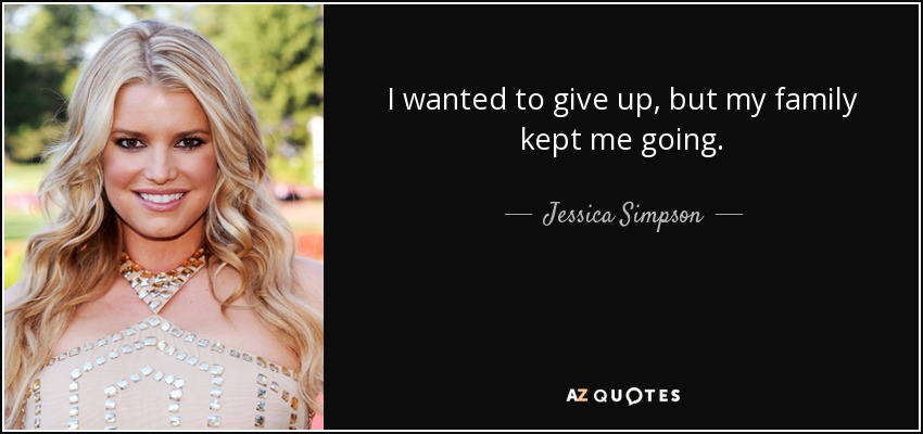 I wanted to give up, but my family kept me going. - Jessica Simpson