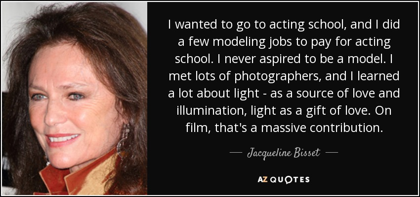 I wanted to go to acting school, and I did a few modeling jobs to pay for acting school. I never aspired to be a model. I met lots of photographers, and I learned a lot about light - as a source of love and illumination, light as a gift of love. On film, that's a massive contribution. - Jacqueline Bisset