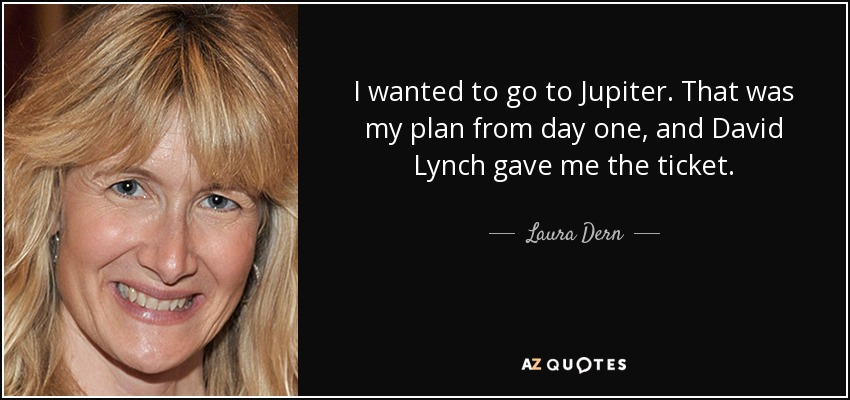 I wanted to go to Jupiter. That was my plan from day one, and David Lynch gave me the ticket. - Laura Dern