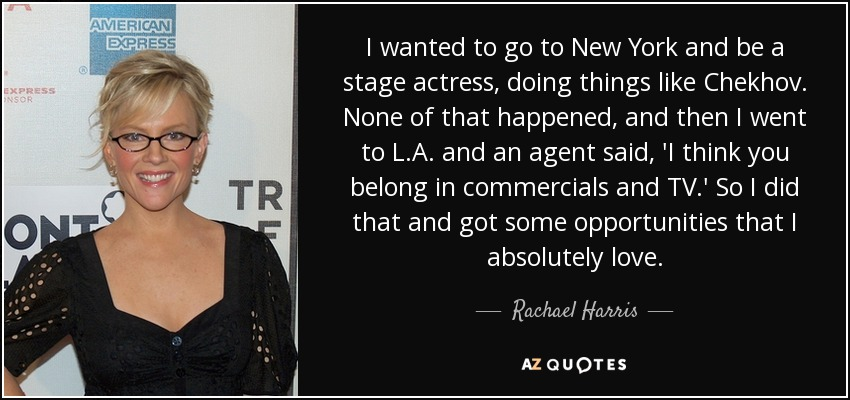 I wanted to go to New York and be a stage actress, doing things like Chekhov. None of that happened, and then I went to L.A. and an agent said, 'I think you belong in commercials and TV.' So I did that and got some opportunities that I absolutely love. - Rachael Harris
