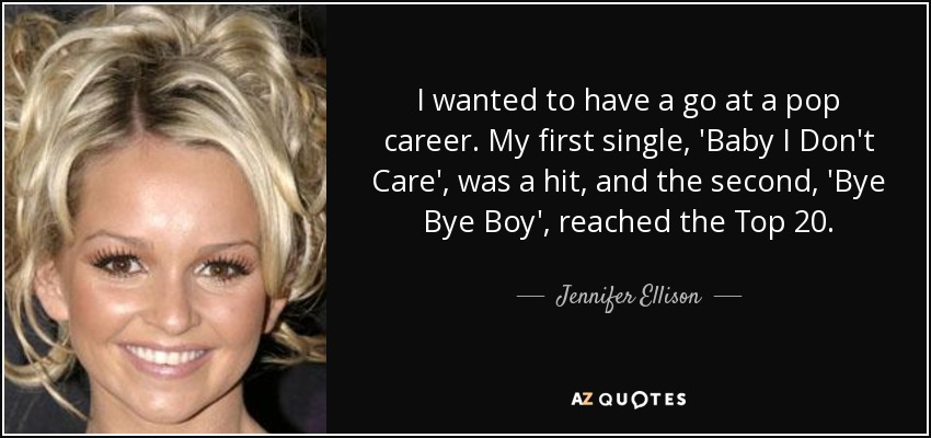 I wanted to have a go at a pop career. My first single, 'Baby I Don't Care', was a hit, and the second, 'Bye Bye Boy', reached the Top 20. - Jennifer Ellison