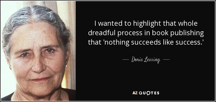 I wanted to highlight that whole dreadful process in book publishing that 'nothing succeeds like success.' - Doris Lessing