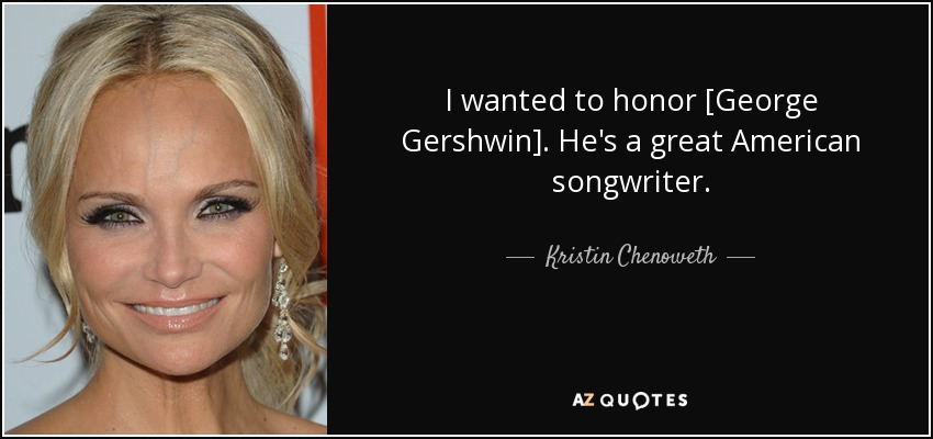 I wanted to honor [George Gershwin]. He's a great American songwriter. - Kristin Chenoweth