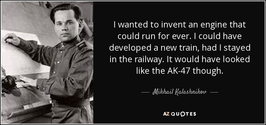 I wanted to invent an engine that could run for ever. I could have developed a new train, had I stayed in the railway. It would have looked like the AK-47 though. - Mikhail Kalashnikov