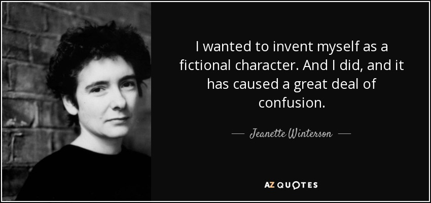 I wanted to invent myself as a fictional character. And I did, and it has caused a great deal of confusion. - Jeanette Winterson