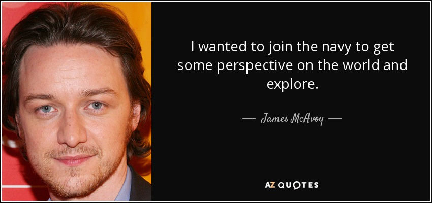 I wanted to join the navy to get some perspective on the world and explore. - James McAvoy