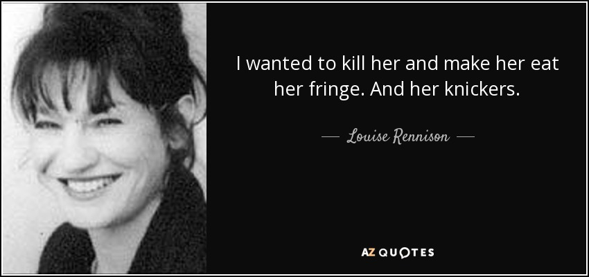I wanted to kill her and make her eat her fringe. And her knickers. - Louise Rennison
