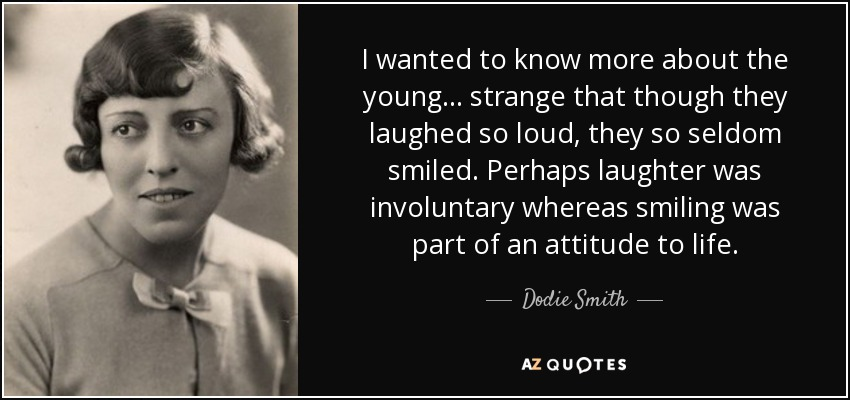 I wanted to know more about the young ... strange that though they laughed so loud, they so seldom smiled. Perhaps laughter was involuntary whereas smiling was part of an attitude to life. - Dodie Smith