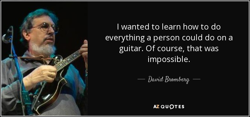 I wanted to learn how to do everything a person could do on a guitar. Of course, that was impossible. - David Bromberg