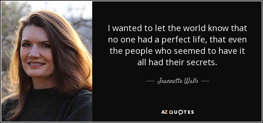 I wanted to let the world know that no one had a perfect life, that even the people who seemed to have it all had their secrets. - Jeannette Walls