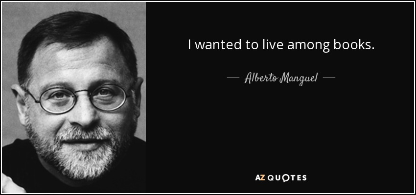 I wanted to live among books. - Alberto Manguel