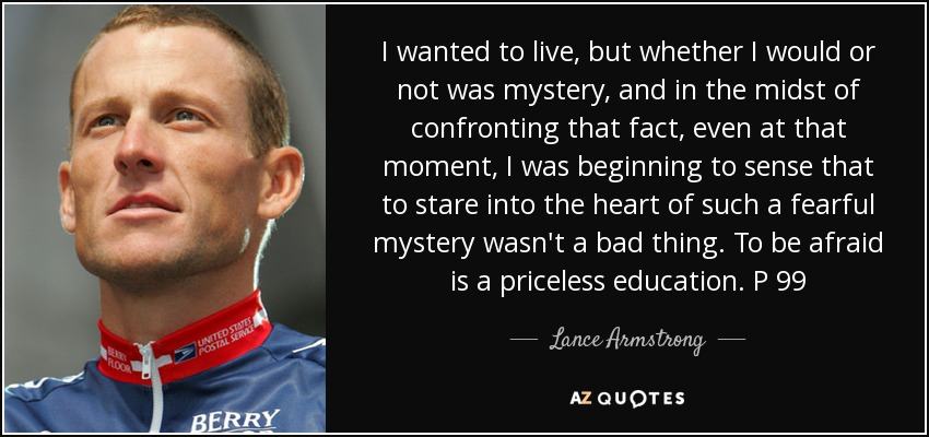 I wanted to live, but whether I would or not was mystery, and in the midst of confronting that fact, even at that moment, I was beginning to sense that to stare into the heart of such a fearful mystery wasn't a bad thing. To be afraid is a priceless education. P 99 - Lance Armstrong