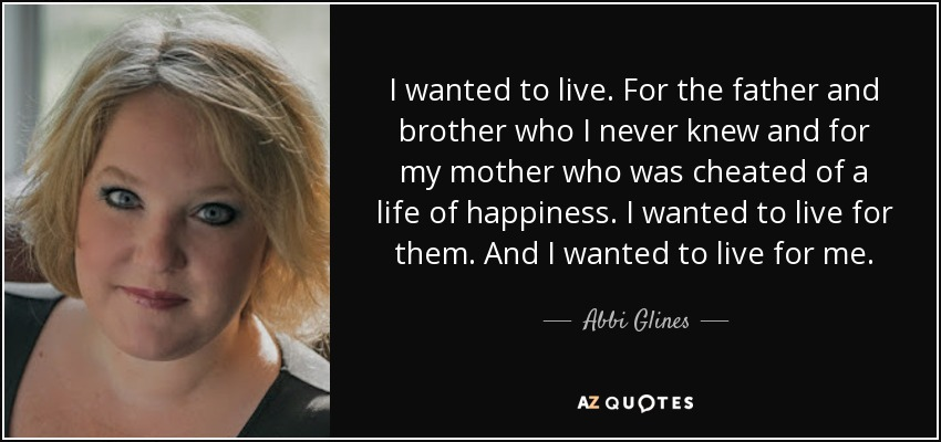 I wanted to live. For the father and brother who I never knew and for my mother who was cheated of a life of happiness. I wanted to live for them. And I wanted to live for me. - Abbi Glines