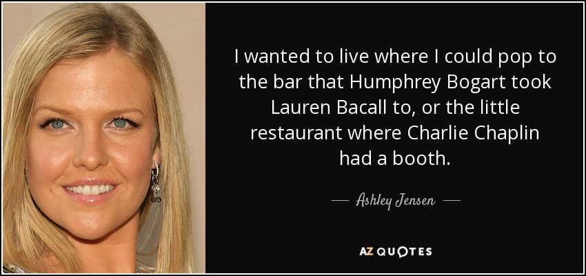 I wanted to live where I could pop to the bar that Humphrey Bogart took Lauren Bacall to, or the little restaurant where Charlie Chaplin had a booth. - Ashley Jensen