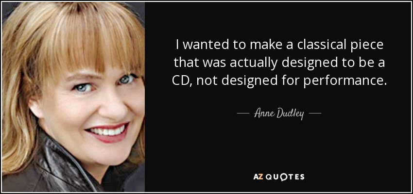I wanted to make a classical piece that was actually designed to be a CD, not designed for performance. - Anne Dudley