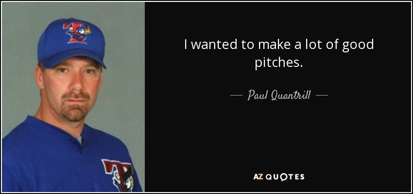 I wanted to make a lot of good pitches. - Paul Quantrill