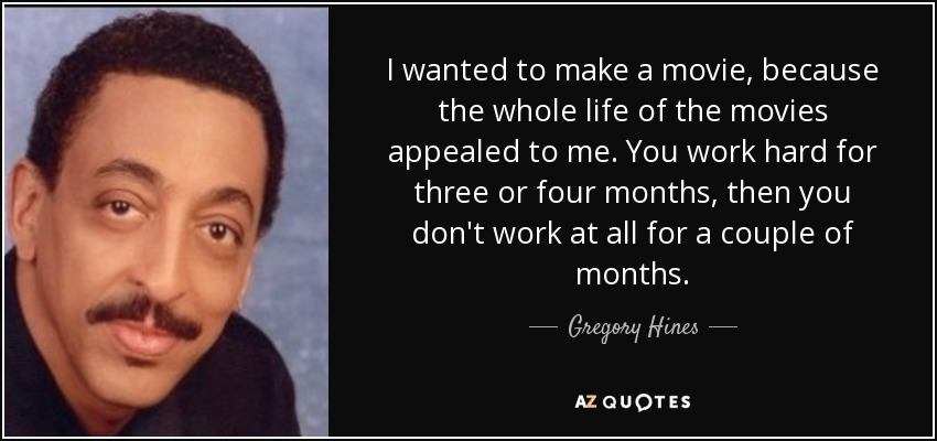 I wanted to make a movie, because the whole life of the movies appealed to me. You work hard for three or four months, then you don't work at all for a couple of months. - Gregory Hines