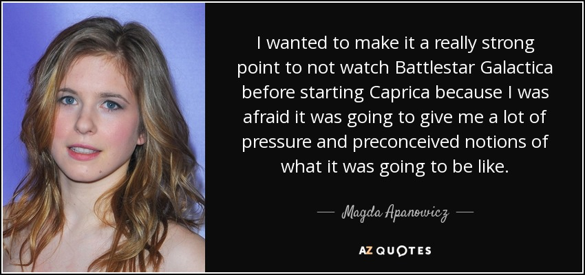 I wanted to make it a really strong point to not watch Battlestar Galactica before starting Caprica because I was afraid it was going to give me a lot of pressure and preconceived notions of what it was going to be like. - Magda Apanowicz