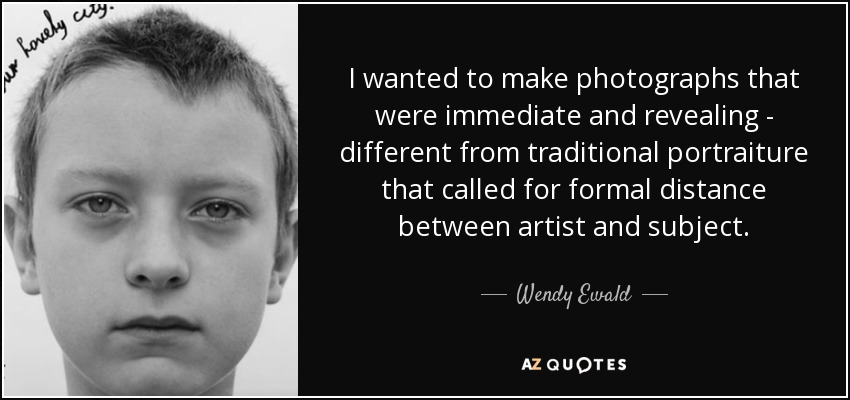 I wanted to make photographs that were immediate and revealing - different from traditional portraiture that called for formal distance between artist and subject. - Wendy Ewald