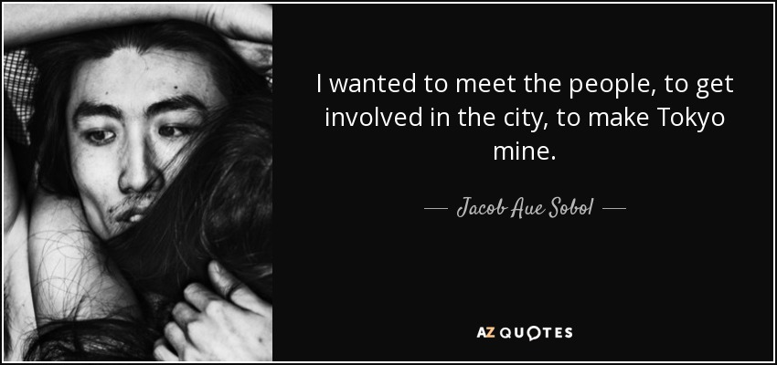 I wanted to meet the people, to get involved in the city, to make Tokyo mine. - Jacob Aue Sobol
