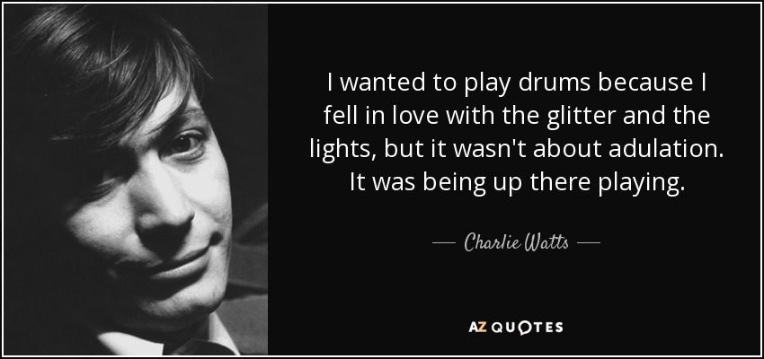 I wanted to play drums because I fell in love with the glitter and the lights, but it wasn't about adulation. It was being up there playing. - Charlie Watts