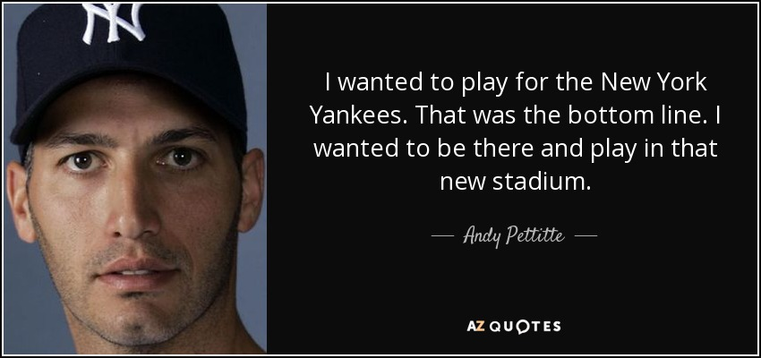 I wanted to play for the New York Yankees. That was the bottom line. I wanted to be there and play in that new stadium. - Andy Pettitte