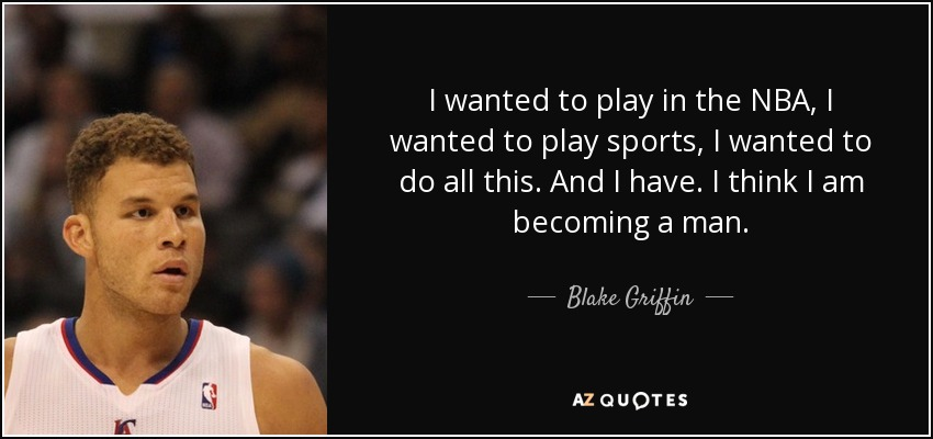 I wanted to play in the NBA, I wanted to play sports, I wanted to do all this. And I have. I think I am becoming a man. - Blake Griffin