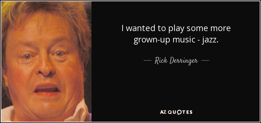 I wanted to play some more grown-up music - jazz. - Rick Derringer