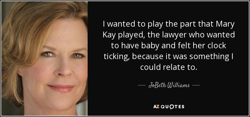 I wanted to play the part that Mary Kay played, the lawyer who wanted to have baby and felt her clock ticking, because it was something I could relate to. - JoBeth Williams
