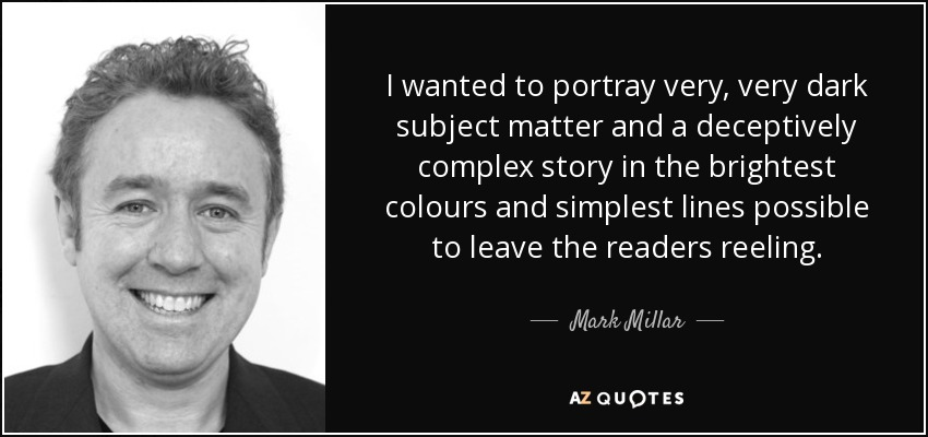 I wanted to portray very, very dark subject matter and a deceptively complex story in the brightest colours and simplest lines possible to leave the readers reeling. - Mark Millar